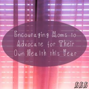 Encouraging Moms to Advocate for Their Own Health this Year