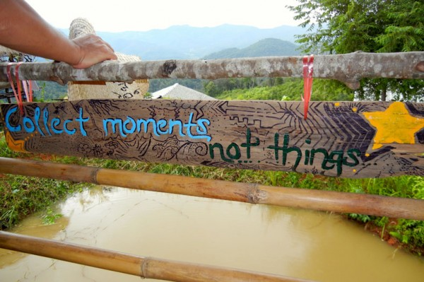 Collect moments, not things. An inspirational quote from the hut we stayed in the jungle outside of Chiang Mai, Thailand