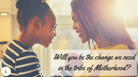 Will you be the change we need in the tribe of Motherhood?