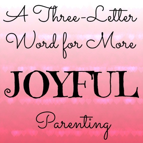 A Three Letter Word for More JOYFUL Parenting