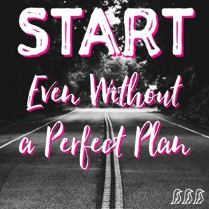 Start. Even without a Perfect Plan