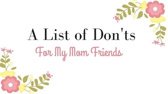 A List of Don'ts For My Mom Friends #momlife #kids #parenting #momguilt #mommy #momfriends