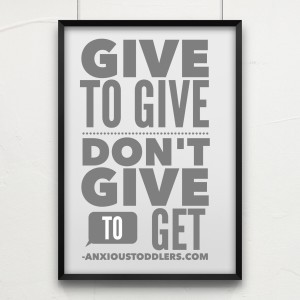 Parenting quote: Give to Give - Don't Give to Get by AnxiousToddlers.com