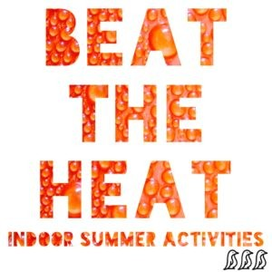 Beat the Heat - Indoor Summer Activities