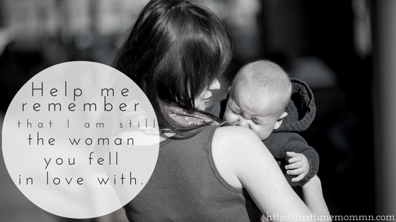 Help me remember that I am still the woman you fell in love with.